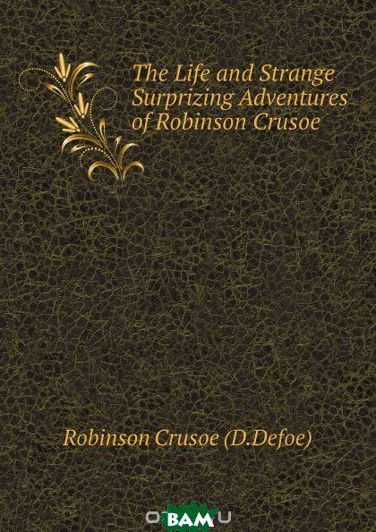 Купить The Life and Strange Surprizing Adventures of Robinson Crusoe, Robinson Crusoe (D.Defoe), 9785519150217