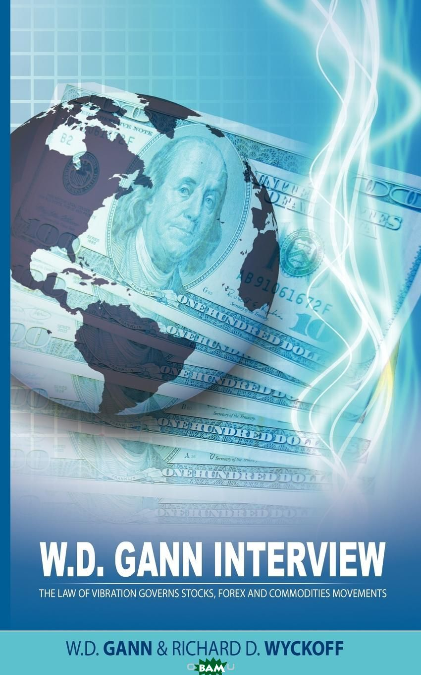 Купить W.D. Gann Interview by Richard D. Wyckoff. The Law of Vibration Governs Stocks, Forex and Commodities Movements, W. D. Gann, Richard D. Wyckoff, 9781607961093
