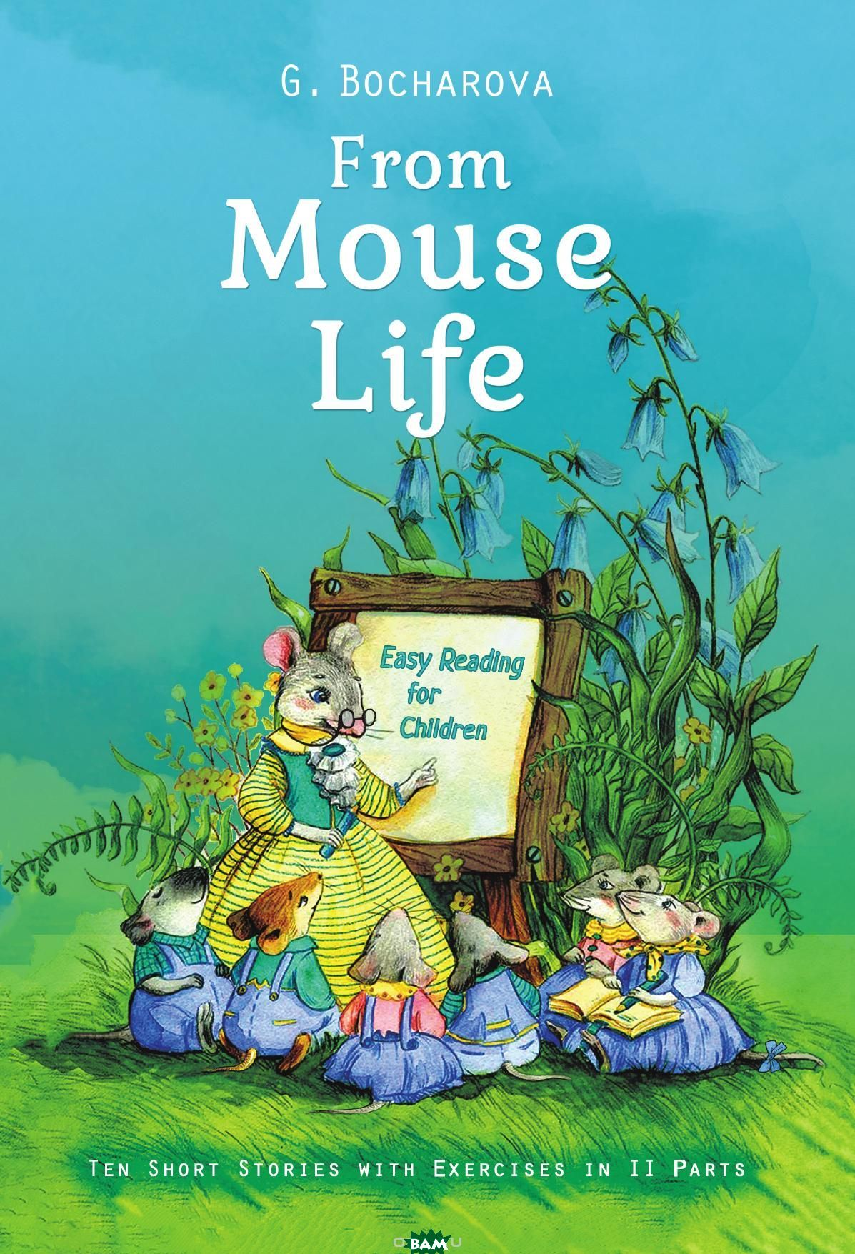 Купить From mouse life. Easy Reading for Children Ten Short Stories with Exercises in II Parts, G. Bocharova, 9785519503921