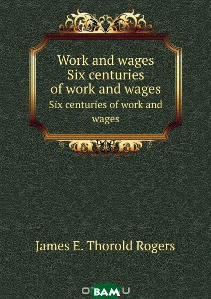 Купить Work and wages. Six centuries of work and wages, J.E. Thorold Rogers, 9785879606447