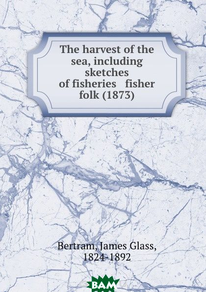 Купить The harvest of the sea, including sketches of fisheries and fisher folk. 1873, B.J. Glass, 9781275048355