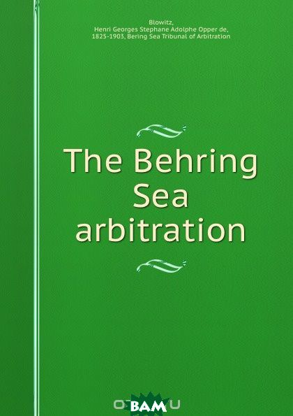 Купить The Behring Sea arbitration, Henri Georges Stephane Adolphe Opper de Blowitz, 9781275083455
