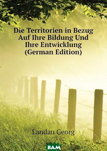 Купить Die Territorien in Bezug Auf Ihre Bildung Und Ihre Entwicklung (German Edition), Landau Georg, 9781142658595