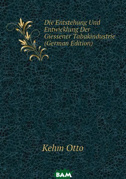 Купить Die Entstehung Und Entwicklung Der Giessener Tabakindustrie (German Edition), Kehm Otto, 9781144449207