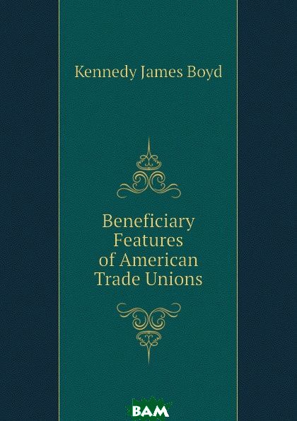 Купить Beneficiary Features of American Trade Unions, Kennedy James Boyd, 9781145773851