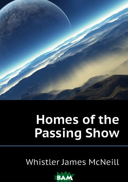 Купить Homes of the Passing Show, Whistler James McNeill, 9781144821263