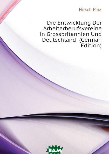 Купить Die Entwicklung Der Arbeiterberufsvereine in Grossbritannien Und Deutschland (German Edition), Hirsch Max, 9781144518606