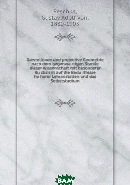 Купить Darstellende und projective Geometrie nach dem gegenwartigen Stande dieser Wissenschaft mit besonderer Rucksicht auf die Bedurfnisse hoherer Lehranstalten und das Selbststudium, Gustav Adolf von Peschka, 9785873301652