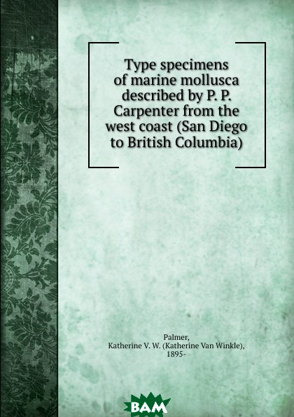 Купить Type specimens of marine mollusca described by P. P. Carpenter from the west coast (San Diego to British Columbia), Katherine van Winkle Palmer, 9785873313822