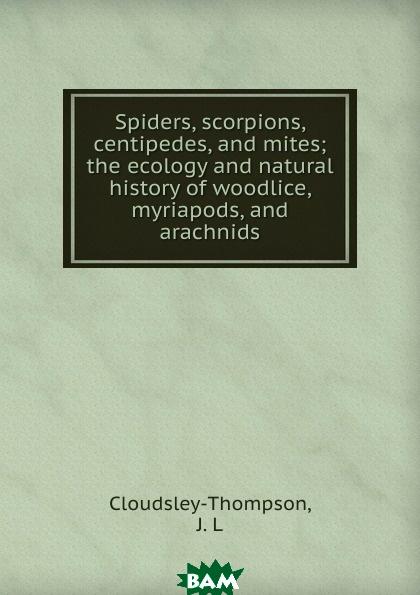 Spiders, scorpions, centipedes, and mites, J.L. Cloudsley-Thompson, 9785873314119  - купить со скидкой