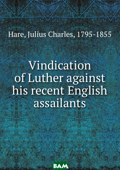 Купить Vindication of Luther against his recent English assailants, Julius Charles Hare, 9785873342198