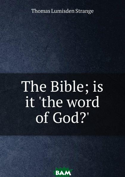 Купить The Bible; is it .the word of God.., Thomas Lumisden Strange, 9785873642557
