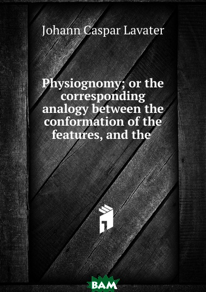 Купить Physiognomy; or the corresponding analogy between the conformation of the features, and the ., J. C. Lavater, 9785873741779
