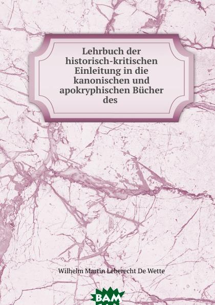 Купить Lehrbuch der historisch-kritischen Einleitung in die kanonischen und apokryphischen Bucher des ., Wilhelm Martin Leberecht de Wette, 9785873798605
