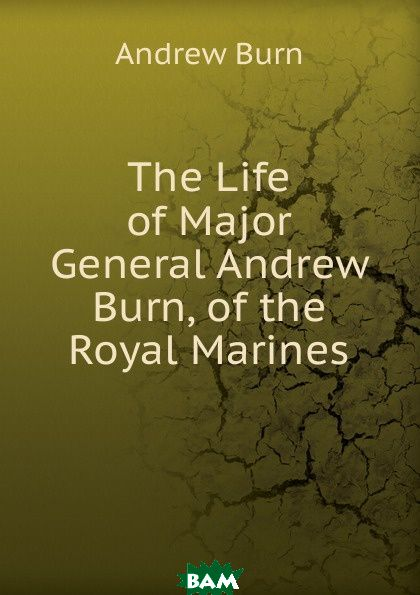 Купить The Life of Major General Andrew Burn, of the Royal Marines, 9785873799251