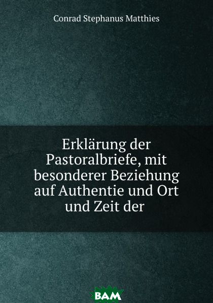 Купить Erklarung der Pastoralbriefe, mit besonderer Beziehung auf Authentie und Ort und Zeit der ., Conrad Stephanus Matthies, 9785873801275