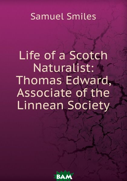 Купить Life of a Scotch Naturalist: Thomas Edward, Associate of the Linnean Society, Samuel Smiles, 9785873811823