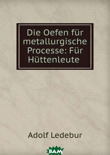 Die Oefen fur metallurgische Processe: Fur Huttenleute ., Adolf Ledebur, 9785873813438  - купить со скидкой