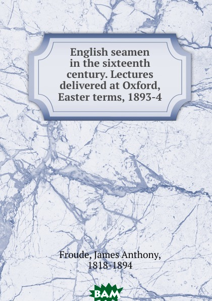 James Anthony Froude / English seamen in the sixteenth century. Lectures delivered at Oxford, Easter terms, 1893-4