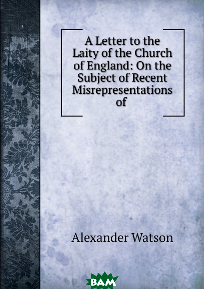 Alexander Watson / A Letter to the Laity of the Church of England: On the Subject of Recent Misrepresentations of .