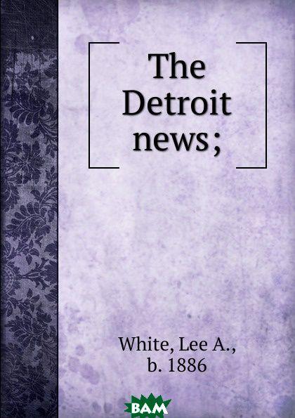 Купить The Detroit news;, Lee A. White, 9785873853212
