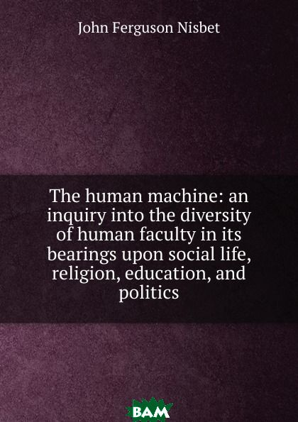 Купить The human machine: an inquiry into the diversity of human faculty in its bearings upon social life, religion, education, and politics, John Ferguson Nisbet, 9785873863761