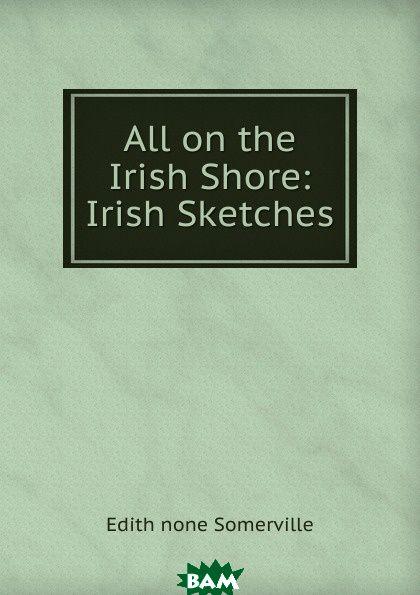 Купить All on the Irish Shore: Irish Sketches, Edith none Somerville, 9785873880669
