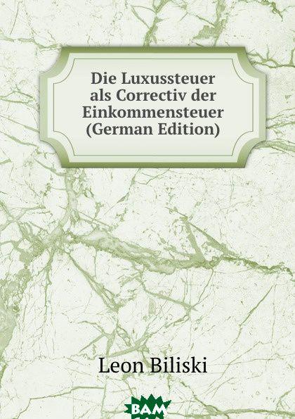 Купить Die Luxussteuer als Correctiv der Einkommensteuer (German Edition), Leon Biliski, 9785873882854