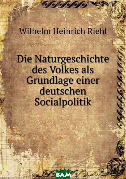 Купить Die Naturgeschichte des Volkes als Grundlage einer deutschen Socialpolitik, Wilhelm Heinrich Riehl, 9785873882892