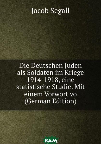 Купить Die Deutschen Juden als Soldaten im Kriege 1914-1918, eine statistische Studie. Mit einem Vorwort vo (German Edition), Jacob Segall, 9785873883011