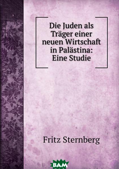 Die Juden als Trager einer neuen Wirtschaft in Palastina: Eine Studie, Fritz Sternberg, 9785873884032  - купить со скидкой