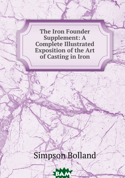 Купить The Iron Founder Supplement: A Complete Illustrated Exposition of the Art of Casting in Iron, Simpson Bolland, 9785873891757