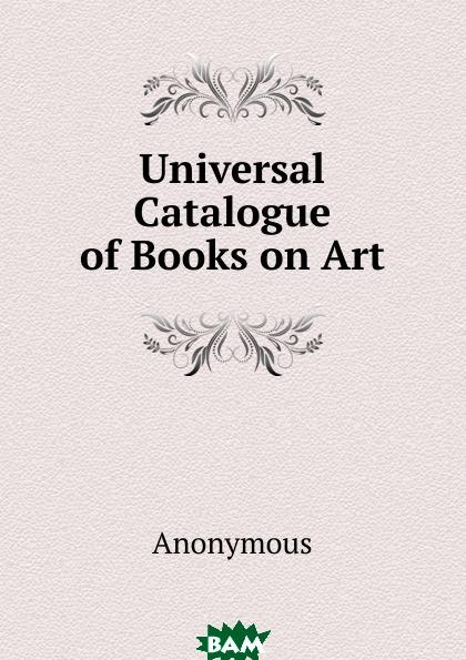Купить Universal Catalogue of Books on Art, M. l`abb Trochon, 9785873894222