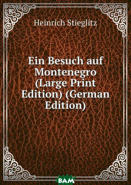 Купить Ein Besuch auf Montenegro (Large Print Edition) (German Edition), Heinrich Stieglitz, 9785873899340