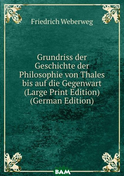 Купить Grundriss der Geschichte der Philosophie von Thales bis auf die Gegenwart (Large Print Edition) (German Edition), Friedrich Weberweg, 9785873899562