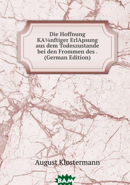Купить Die Hoffnung KA 1/4 nftiger ErlApsung aus dem Todeszustande bei den Frommen des . (German Edition), August Klostermann, 9785873902064