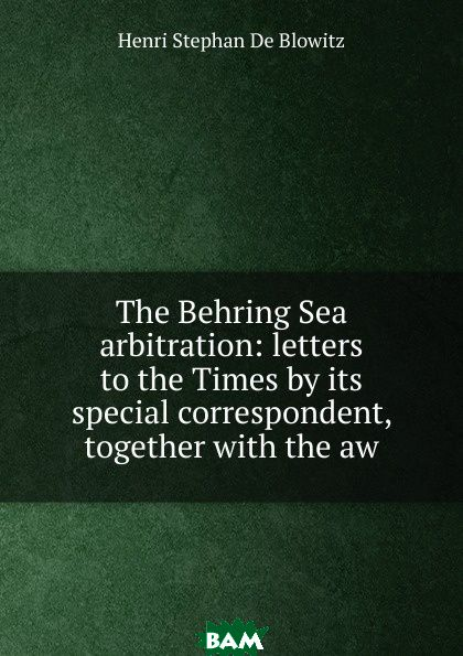 Купить The Behring Sea arbitration: letters to the Times by its special correspondent, together with the aw, Henri Stephan de Blowitz, 9785873906123