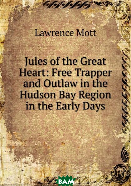 Купить Jules of the Great Heart: Free Trapper and Outlaw in the Hudson Bay Region in the Early Days, Lawrence Mott, 9785873912063
