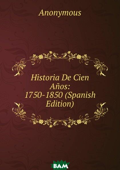 Купить Historia De Cien Anos: 1750-1850 (Spanish Edition), M. l`abb Trochon, 9785873965137