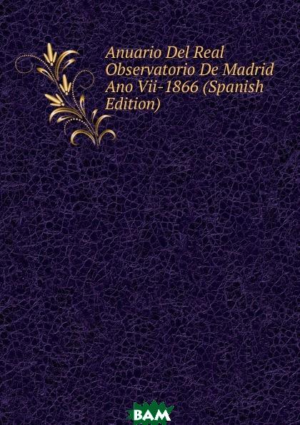 Купить Anuario Del Real Observatorio De Madrid Ano Vii-1866 (Spanish Edition), 9785873966981