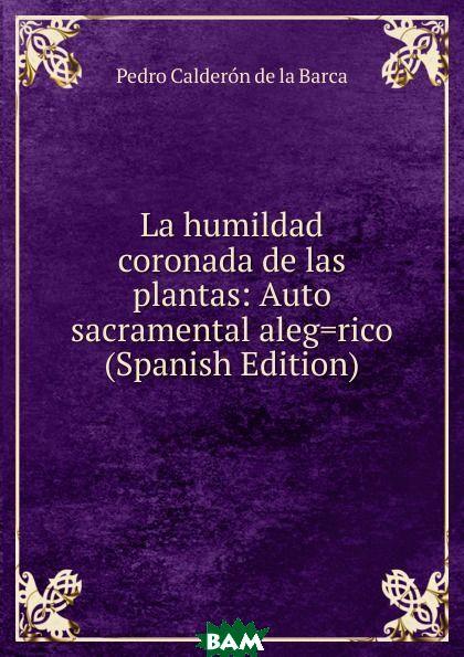 Купить La humildad coronada de las plantas: Auto sacramental aleg.rico (Spanish Edition), Pedro Calderon de la Barca, 9785874021542