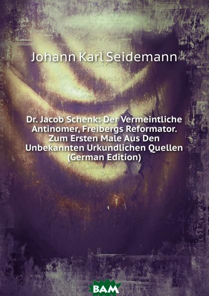 Купить Dr. Jacob Schenk: Der Vermeintliche Antinomer, Freibergs Reformator. Zum Ersten Male Aus Den Unbekannten Urkundlichen Quellen (German Edition), Johann Karl Seidemann, 9785874037819