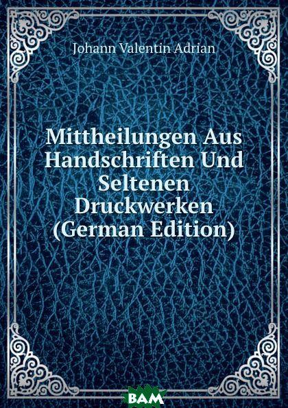 Купить Mittheilungen Aus Handschriften Und Seltenen Druckwerken (German Edition), Johann Valentin Adrian, 9785874043247