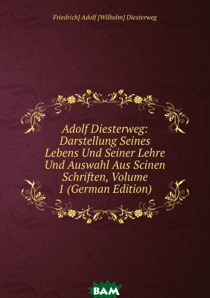 Купить Adolf Diesterweg: Darstellung Seines Lebens Und Seiner Lehre Und Auswahl Aus Scinen Schriften, Volume 1 (German Edition), Friedrich Adolf Wilhelm Diesterweg, 9785874044176