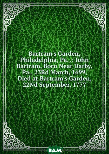 Купить Bartram.s Garden, Philadelphia, Pa. .: John Bartram, Born Near Darby, Pa., 23Rd March, 1699, Died at Bartram.s Garden, 22Nd September, 1777, 9785874112585