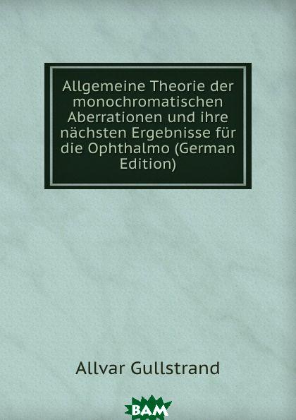 Купить Allgemeine Theorie der monochromatischen Aberrationen und ihre nachsten Ergebnisse fur die Ophthalmo (German Edition), Allvar Gullstrand, 9785874120993