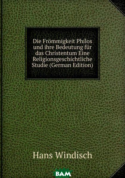 Купить Die Frommigkeit Philos und ihre Bedeutung fur das Christentum Eine Religionsgeschichtliche Studie (German Edition), Hans Windisch, 9785874121211