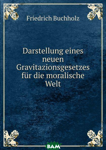Купить Darstellung eines neuen Gravitazionsgesetzes fur die moralische Welt, Friedrich Buchholz, 9785874121365