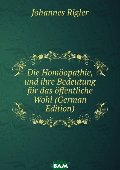 Купить Die Homoopathie, und ihre Bedeutung fur das offentliche Wohl (German Edition), Johannes Rigler, 9785874125493