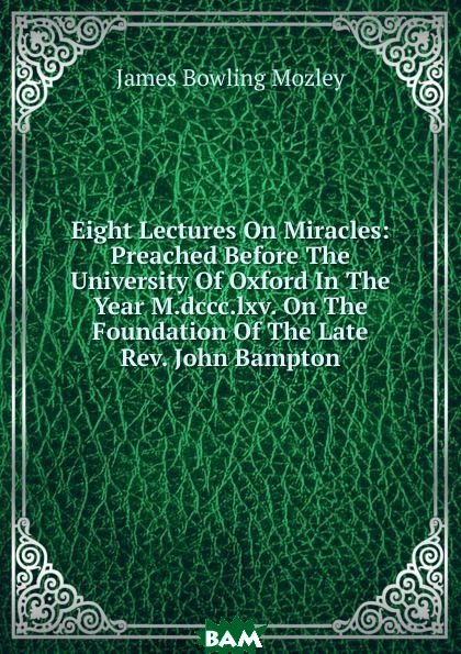 Купить Eight Lectures On Miracles: Preached Before The University Of Oxford In The Year M.dccc.lxv. On The Foundation Of The Late Rev. John Bampton, James Bowling Mozley, 9785874142551